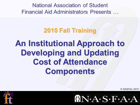 National Association of Student Financial Aid Administrators Presents … © NASFAA 2010 2010 Fall Training An Institutional Approach to Developing and Updating.