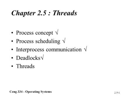 Ceng 334 - Operating Systems 2.5-1 Chapter 2.5 : Threads Process concept  Process scheduling  Interprocess communication  Deadlocks  Threads.