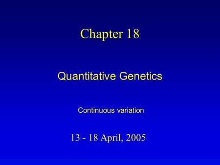13 - 18 April, 2005 Chapter 18 Quantitative Genetics Continuous variation.