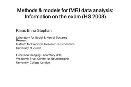 Methods & models for fMRI data analysis: Information on the exam (HS 2008) Klaas Enno Stephan Laboratory for Social & Neural Systems Research Institute.