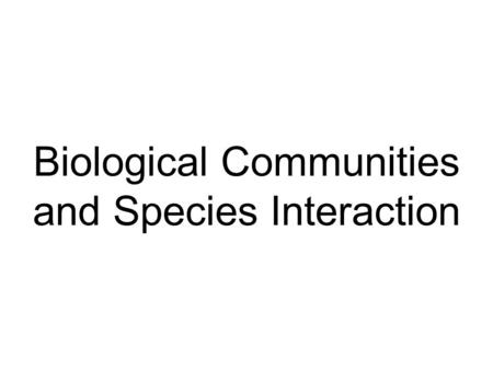Biological Communities and Species Interaction. Important Concepts: Critical Environmental Factors Adaptation Natural Selection Speciation Ecological.