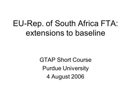 EU-Rep. of South Africa FTA: extensions to baseline GTAP Short Course Purdue University 4 August 2006.