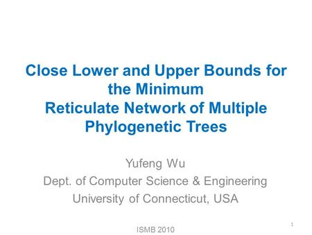 Close Lower and Upper Bounds for the Minimum Reticulate Network of Multiple Phylogenetic Trees Yufeng Wu Dept. of Computer Science & Engineering University.