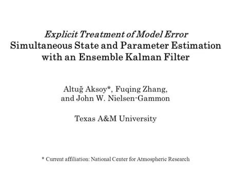 Explicit Treatment of Model Error Simultaneous State and Parameter Estimation with an Ensemble Kalman Filter Altuğ Aksoy*, Fuqing Zhang, and John W. Nielsen-Gammon.