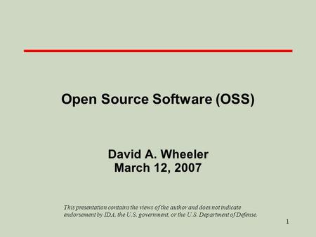 1 Open Source Software (OSS) David A. Wheeler March 12, 2007 This presentation contains the views of the author and does not indicate endorsement by IDA,