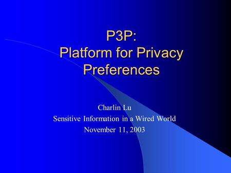 P3P: Platform for Privacy Preferences Charlin Lu Sensitive Information in a Wired World November 11, 2003.