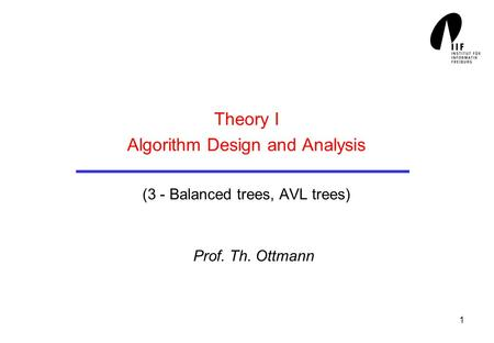 1 Theory I Algorithm Design and Analysis (3 - Balanced trees, AVL trees) Prof. Th. Ottmann.