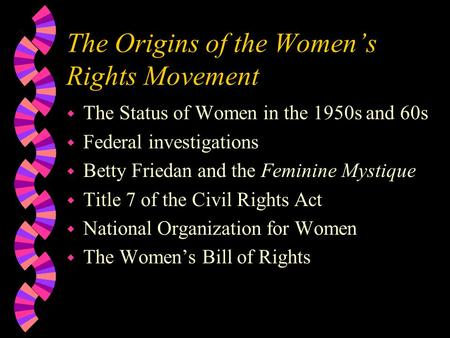 The Origins of the Women's Rights Movement w The Status of Women in the 1950s and 60s w Federal investigations w Betty Friedan and the Feminine Mystique.