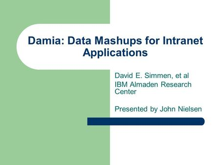 Damia: Data Mashups for Intranet Applications David E. Simmen, et al IBM Almaden Research Center Presented by John Nielsen.