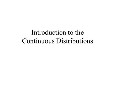 Introduction to the Continuous Distributions. The Uniform Distribution.
