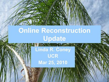 Online Reconstruction Update Linda R. Coney UCR Mar 25, 2010.
