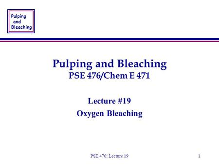 Pulping and Bleaching PSE 476: Lecture 191 Pulping and Bleaching PSE 476/Chem E 471 Lecture #19 Oxygen Bleaching Lecture #19 Oxygen Bleaching.