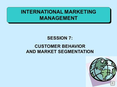 INTERNATIONAL MARKETING MANAGEMENT SESSION 7: CUSTOMER BEHAVIOR AND MARKET SEGMENTATION 1.