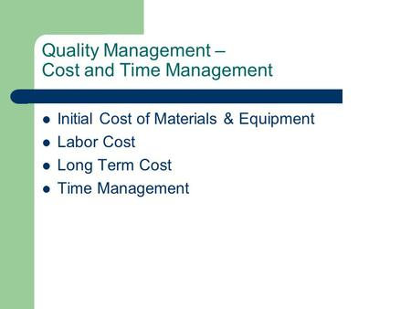 Quality Management – Cost and Time Management Initial Cost of Materials & Equipment Labor Cost Long Term Cost Time Management.