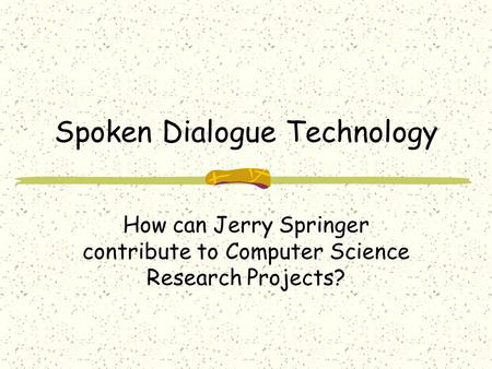 Spoken Dialogue Technology How can Jerry Springer contribute to Computer Science Research Projects?