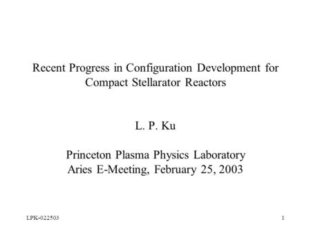 LPK-0225031 Recent Progress in Configuration Development for Compact Stellarator Reactors L. P. Ku Princeton Plasma Physics Laboratory Aries E-Meeting,