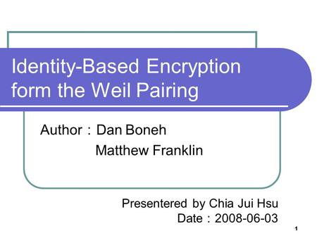1 Identity-Based Encryption form the Weil Pairing Author : Dan Boneh Matthew Franklin Presentered by Chia Jui Hsu Date : 2008-06-03.