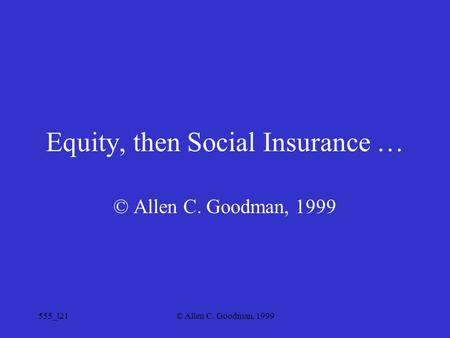 555_l21© Allen C. Goodman, 1999 Equity, then Social Insurance … © Allen C. Goodman, 1999.