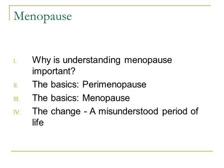 Menopause I. Why is understanding menopause important? II. The basics: Perimenopause III. The basics: Menopause IV. The change - A misunderstood period.