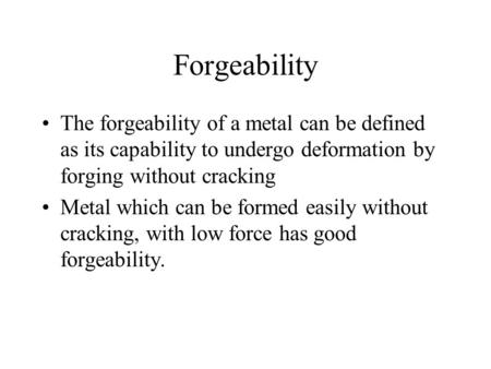 Forgeability The forgeability of a metal can be defined as its capability to undergo deformation by forging without cracking Metal which can be formed.
