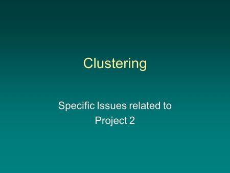 Clustering Specific Issues related to Project 2. Reducing dimensionality –Lowering the number of dimensions makes the problem more manageable Less memory.