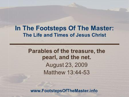 In The Footsteps Of The Master: The Life and Times of Jesus Christ Parables of the treasure, the pearl, and the net. August 23, 2009 Matthew 13:44-53 www.FootstepsOfTheMaster.info.