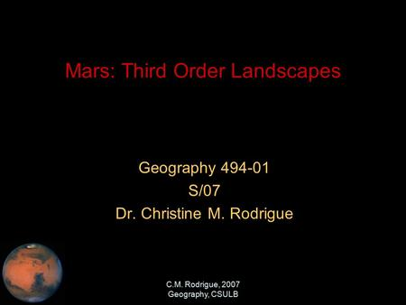 C.M. Rodrigue, 2007 Geography, CSULB Mars: Third Order Landscapes Geography 494-01 S/07 Dr. Christine M. Rodrigue.