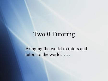 Two.0 Tutoring Bringing the world to tutors and tutors to the world……