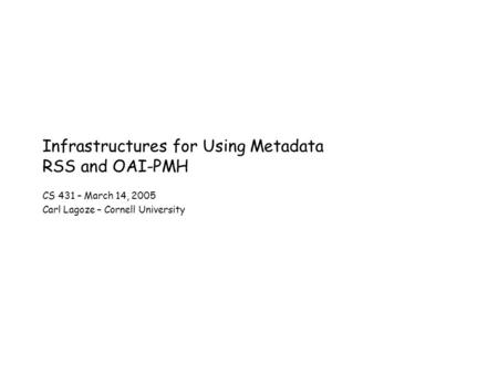 Infrastructures for Using Metadata RSS and OAI-PMH CS 431 – March 14, 2005 Carl Lagoze – Cornell University.