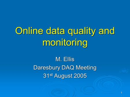 1 Online data quality and monitoring M. Ellis Daresbury DAQ Meeting 31 st August 2005.
