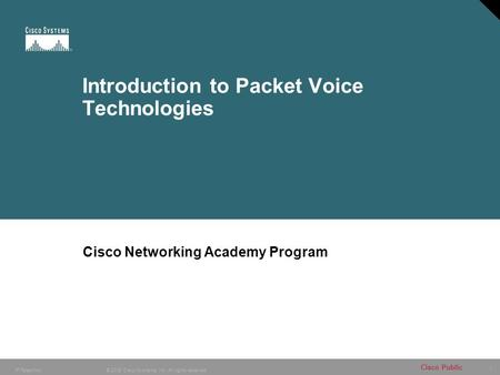 1 © 2005 Cisco Systems, Inc. All rights reserved. Cisco Public IP Telephony Introduction to Packet Voice Technologies Cisco Networking Academy Program.