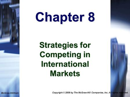 1-1 Chapter 8 Strategies for Competing in International Markets McGraw-Hill/Irwin Copyright © 2009 by The McGraw-Hill Companies, Inc. All rights reserved.