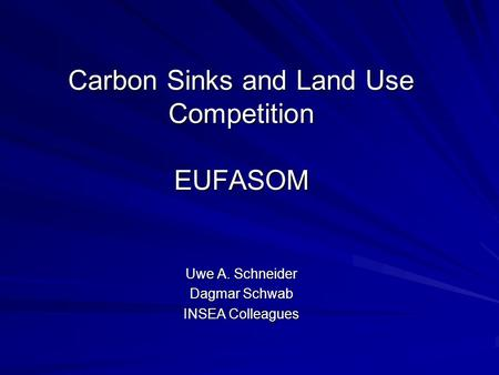 Carbon Sinks and Land Use Competition EUFASOM Uwe A. Schneider Dagmar Schwab INSEA Colleagues.