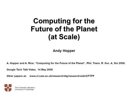 Computing for the Future of the Planet (at Scale) Computing for the Future of the Planet (at Scale) Andy Hopper The Computer Laboratory University of Cambridge.