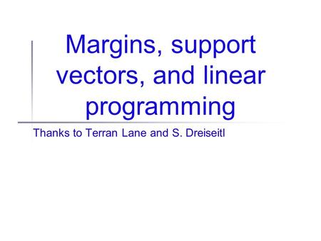 Margins, support vectors, and linear programming Thanks to Terran Lane and S. Dreiseitl.