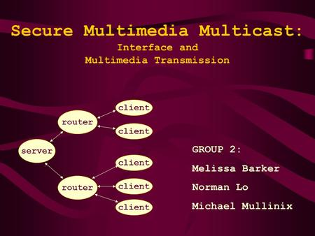 Secure Multimedia Multicast: Interface and Multimedia Transmission GROUP 2: Melissa Barker Norman Lo Michael Mullinix server router client router client.