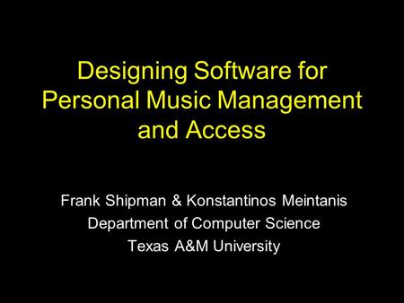 Designing Software for Personal Music Management and Access Frank Shipman & Konstantinos Meintanis Department of Computer Science Texas A&M University.