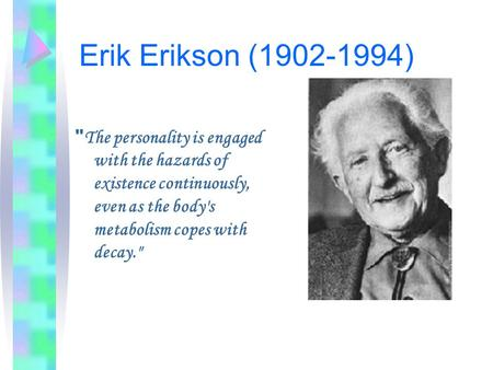Erik Erikson (1902-1994)  The personality is engaged with the hazards of existence continuously, even as the body's metabolism copes with decay.