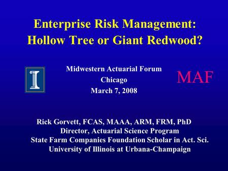 Enterprise Risk Management: Hollow Tree or Giant Redwood? Midwestern Actuarial Forum Chicago March 7, 2008 Rick Gorvett, FCAS, MAAA, ARM, FRM, PhD Director,