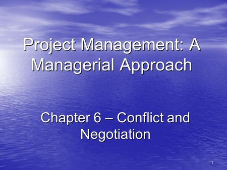 1 Project Management: A Managerial Approach Chapter 6 – Conflict and Negotiation.