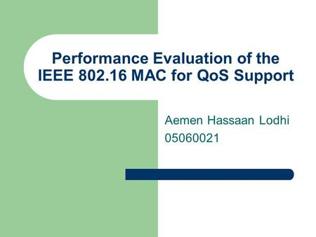 Performance Evaluation of the IEEE 802.16 MAC for QoS Support Aemen Hassaan Lodhi 05060021.