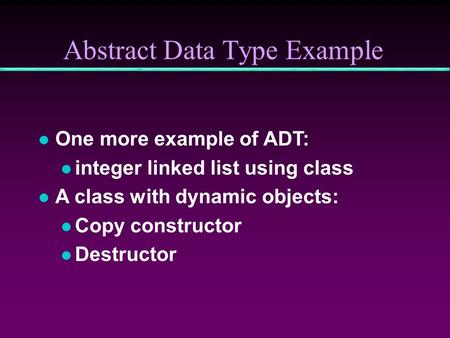 Abstract Data Type Example l One more example of ADT: l integer linked list using class l A class with dynamic objects: l Copy constructor l Destructor.