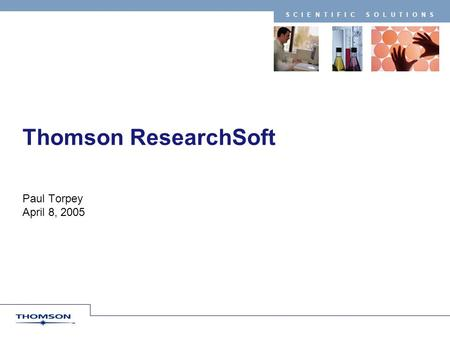 SCIENTIFIC SOLUTIONS Thomson ResearchSoft Paul Torpey April 8, 2005.