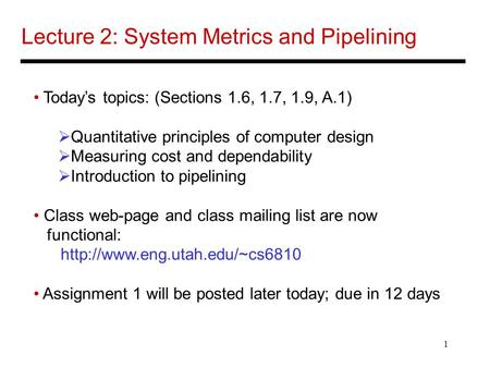 1 Lecture 2: System Metrics and Pipelining Today's topics: (Sections 1.6, 1.7, 1.9, A.1)  Quantitative principles of computer design  Measuring cost.