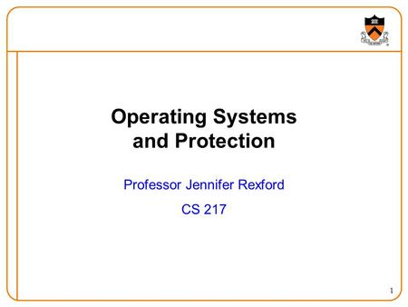 1 Operating Systems and Protection Professor Jennifer Rexford CS 217.
