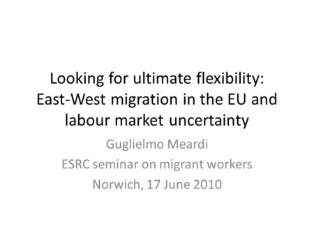 Looking for ultimate flexibility: East-West migration in the EU and labour market uncertainty Guglielmo Meardi ESRC seminar on migrant workers Norwich,