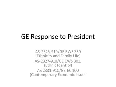 GE Response to President AS-2325-910/GE EWS 330 (Ethnicity and Family Life) AS-2327-910/GE EWS 301, (Ethnic Identity) AS 2331-910/GE EC 100 (Contemporary.