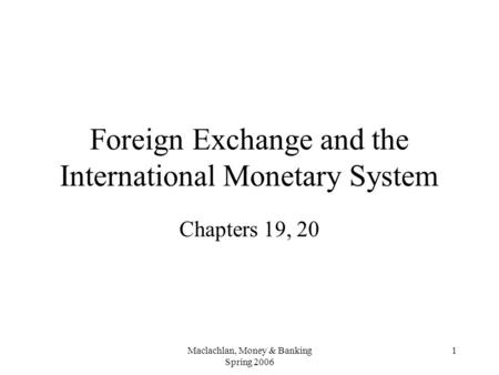 Maclachlan, Money & Banking Spring 2006 1 Foreign Exchange and the International Monetary System Chapters 19, 20.