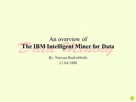 An overview of The IBM Intelligent Miner for Data By: Neeraja Rudrabhatla 11/04/1999.