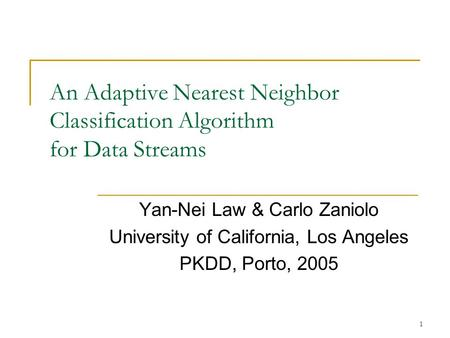 1 An Adaptive Nearest Neighbor Classification Algorithm for Data Streams Yan-Nei Law & Carlo Zaniolo University of California, Los Angeles PKDD, Porto,